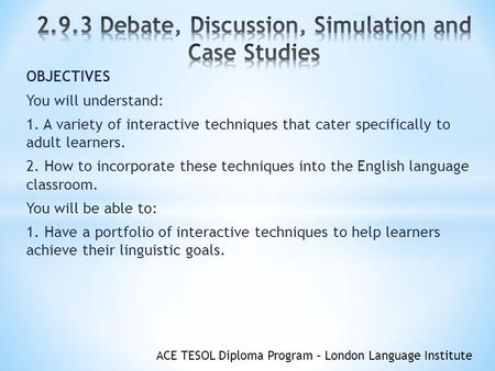 ACE TESOL Diploma Program – London Language Institute OBJECTIVES You will understand: 1. A variety of interactive techniques that cater specifically to.