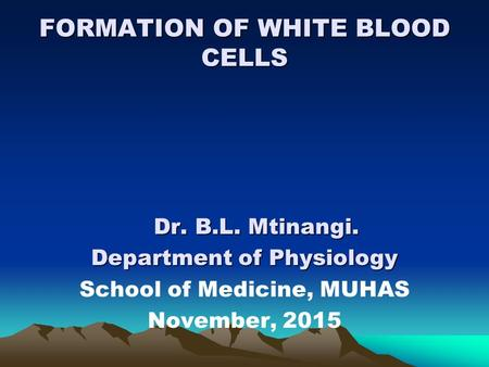 FORMATION OF WHITE BLOOD CELLS Dr. B.L. Mtinangi. Department of Physiology School of Medicine, MUHAS November, 2015.