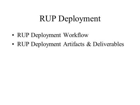 RUP Deployment RUP Deployment Workflow RUP Deployment Artifacts & Deliverables.