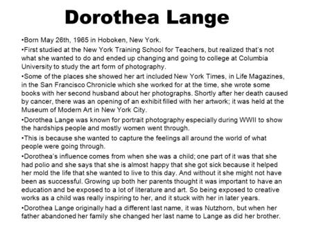 Dorothea Lange Born May 26th, 1965 in Hoboken, New York. First studied at the New York Training School for Teachers, but realized that's not what she wanted.