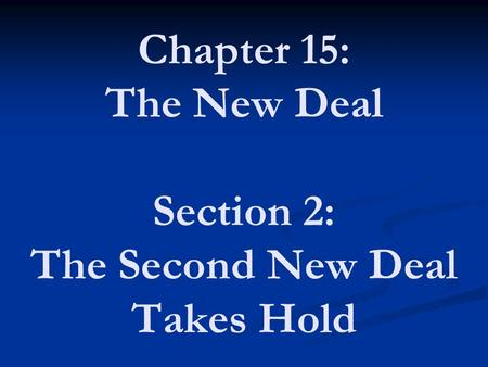 Chapter 15: The New Deal Section 2: The Second New Deal Takes Hold.