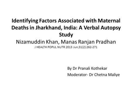 Identifying Factors Associated with Maternal Deaths in Jharkhand, India: A Verbal Autopsy Study Nizamuddin Khan, Manas Ranjan Pradhan J HEALTH POPUL NUTR.