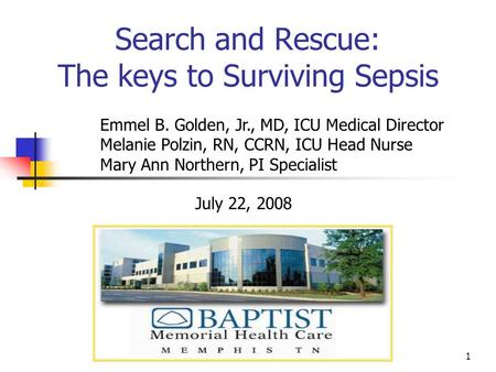 1 Search and Rescue: The keys to Surviving Sepsis July 22, 2008 Emmel B. Golden, Jr., MD, ICU Medical Director Melanie Polzin, RN, CCRN, ICU Head Nurse.