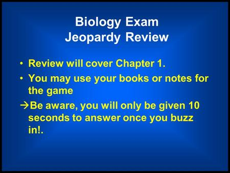 Biology Exam Jeopardy Review Review will cover Chapter 1. You may use your books or notes for the game  Be aware, you will only be given 10 seconds to.