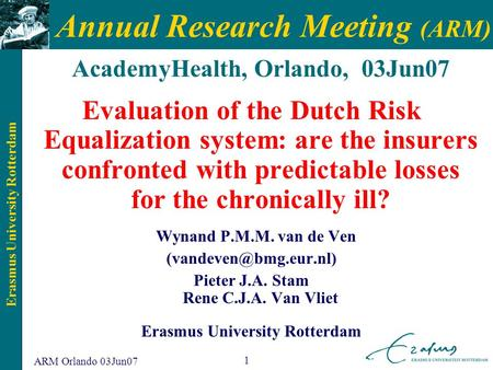 Erasmus University Rotterdam ARM Orlando 03Jun07 1 Annual Research Meeting (ARM) AcademyHealth, Orlando, 03Jun07 Evaluation of the Dutch Risk Equalization.
