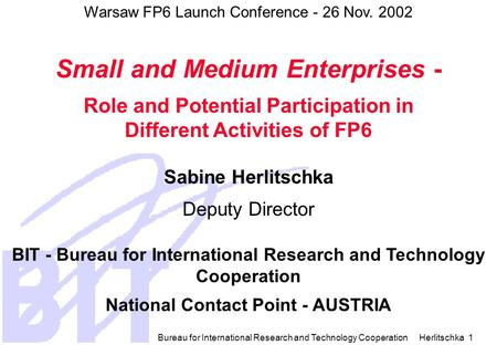 Bureau for International Research and Technology Cooperation Herlitschka 1 Warsaw FP6 Launch Conference - 26 Nov. 2002 Small and Medium Enterprises -