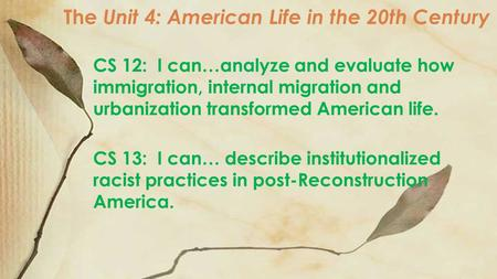The Unit 4: American Life in the 20th Century CS 12: I can…analyze and evaluate how immigration, internal migration and urbanization transformed American.