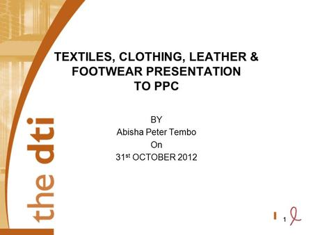 1 TEXTILES, CLOTHING, LEATHER & FOOTWEAR PRESENTATION TO PPC BY Abisha Peter Tembo On 31 st OCTOBER 2012 1.