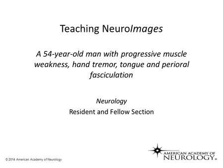Teaching NeuroImages A 54-year-old man with progressive muscle weakness, hand tremor, tongue and perioral fasciculation Neurology Resident and Fellow Section.