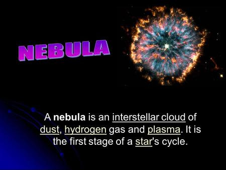 A nebula is an interstellar cloud of dust, hydrogen gas and plasma. It is the first stage of a star's cycle. dusthydrogenplasmastar.