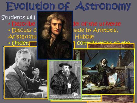 Students will be able to: Describe Ptolemaic model of the universe Discuss contributions made by Aristotle, Aristarchus, Galileo, and Hubble Understand.