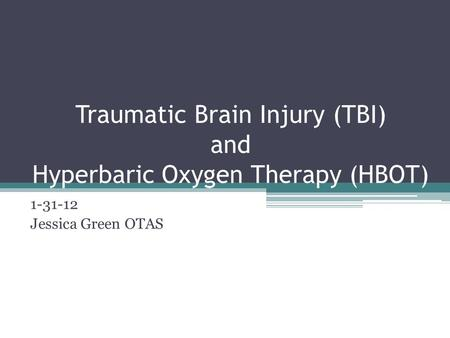 Traumatic Brain Injury (TBI) and Hyperbaric Oxygen Therapy (HBOT) 1-31-12 Jessica Green OTAS.