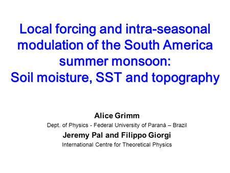 Local forcing and intra-seasonal modulation of the South America summer monsoon: Soil moisture, SST and topography Alice Grimm Dept. of Physics - Federal.