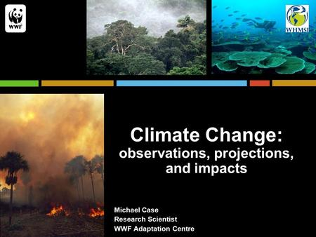 Climate Change: observations, projections, and impacts Michael Case Research Scientist WWF Adaptation Centre.