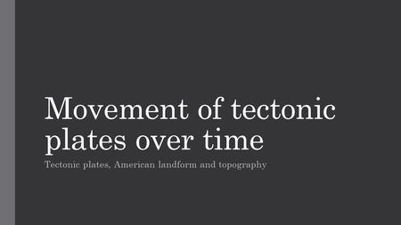 Movement of tectonic plates over time Tectonic plates, American landform and topography.