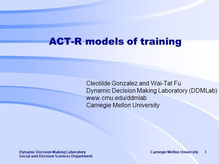 Dynamic Decision Making Laboratory Carnegie Mellon University 1 Social and Decision Sciences Department ACT-R models of training Cleotilde Gonzalez and.