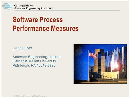 Carnegie Mellon Software Engineering Institute © 2006 by Carnegie Mellon University Software Process Performance Measures James Over Software Engineering.