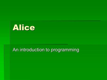 Alice An introduction to programming. History  First created as a project by a student group  Carnegie Mellon University Pittsburgh  Free to anyone.