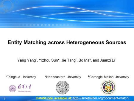 1 Yang Yang *, Yizhou Sun +, Jie Tang *, Bo Ma #, and Juanzi Li * Entity Matching across Heterogeneous Sources *Tsinghua University + Northeastern University.