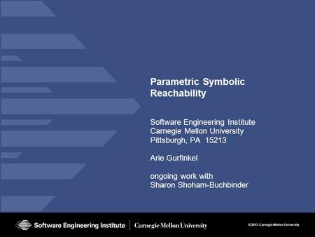 © 2015 Carnegie Mellon University Parametric Symbolic Reachability Software Engineering Institute Carnegie Mellon University Pittsburgh, PA 15213 Arie.