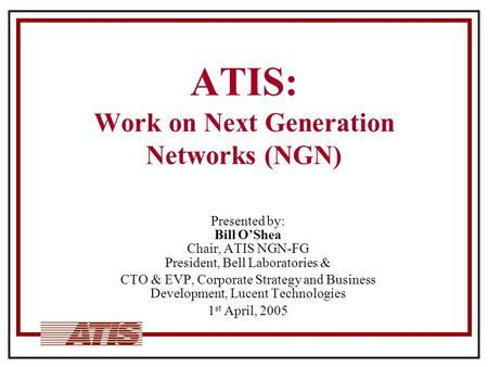ATIS: Work on Next Generation Networks (NGN) Presented by: Bill O'Shea Chair, ATIS NGN-FG President, Bell Laboratories & CTO & EVP, Corporate Strategy.
