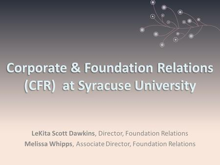 Corporate & Foundation Relations (CFR) at Syracuse University LeKita Scott Dawkins, Director, Foundation Relations Melissa Whipps, Associate Director,