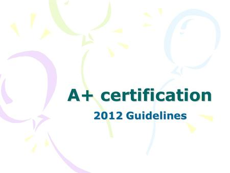 A+ certification 2012 Guidelines. CompTIA A+ certification validates the latest skills needed by today's computer support professionals. It is an international,