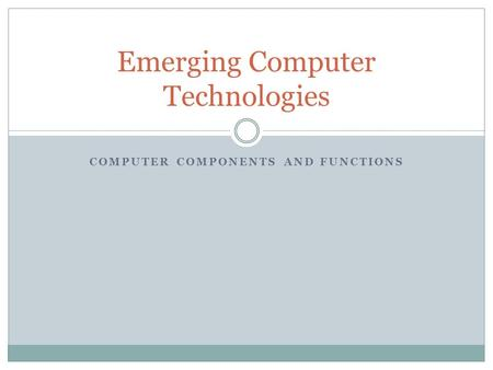 COMPUTER COMPONENTS AND FUNCTIONS Emerging Computer Technologies.