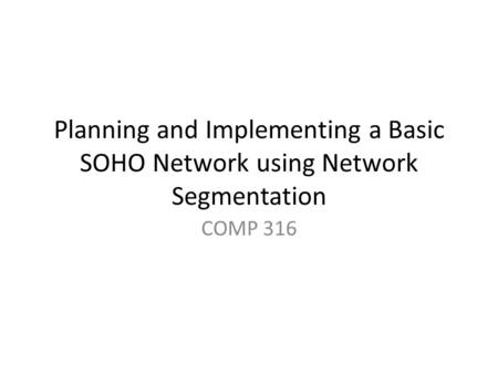 Planning and Implementing a Basic SOHO Network using Network Segmentation COMP 316.