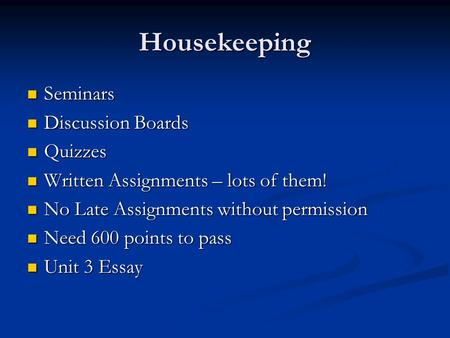 Housekeeping Seminars Seminars Discussion Boards Discussion Boards Quizzes Quizzes Written Assignments – lots of them! Written Assignments – lots of them!