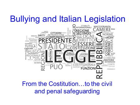 Bullying and Italian Legislation From the Costitution…to the civil and penal safeguarding.