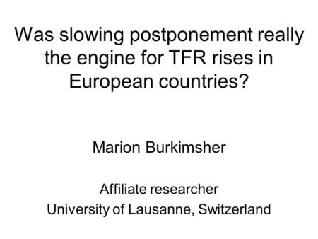 Was slowing postponement really the engine for TFR rises in European countries? Marion Burkimsher Affiliate researcher University of Lausanne, Switzerland.