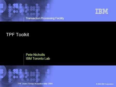 © 2002 IBM Corporation Transaction Processing Facility TPF Users Group Acapulco May 2004 © 2004 IBM Corporation Pete Nicholls IBM Toronto Lab TPF Toolkit.