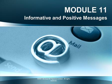 ©2007 McGraw-Hill Ryerson Limited. All rights reserved. MODULE 11 Informative and Positive Messages.