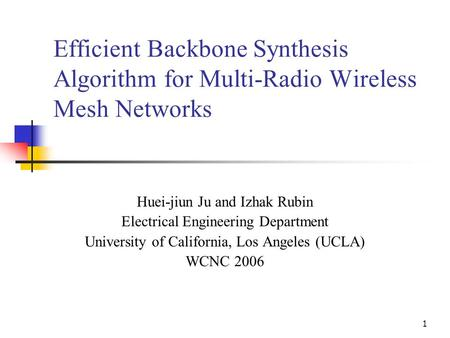 1 Efficient Backbone Synthesis Algorithm for Multi-Radio Wireless Mesh Networks Huei-jiun Ju and Izhak Rubin Electrical Engineering Department University.