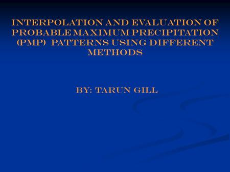 Interpolation and evaluation of probable Maximum Precipitation (PMP) patterns using different methods by: tarun gill.