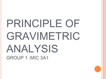 PRINCIPLE OF GRAVIMETRIC ANALYSIS GROUP 1 :MIC 3A1