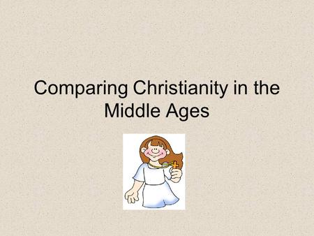 Comparing Christianity in the Middle Ages. The two churches During the Middle ages there were types of Christianity: –The Roman Catholic church in the.