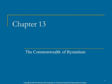Copyright © 2006 The McGraw-Hill Companies Inc. Permission Required for Reproduction or Display. 1 Chapter 13 The Commonwealth of Byzantium.
