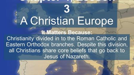 Chapter 4, Lesson 3 A Christian Europe It Matters Because: Christianity divided in to the Roman Catholic and Eastern Orthodox branches. Despite this division,