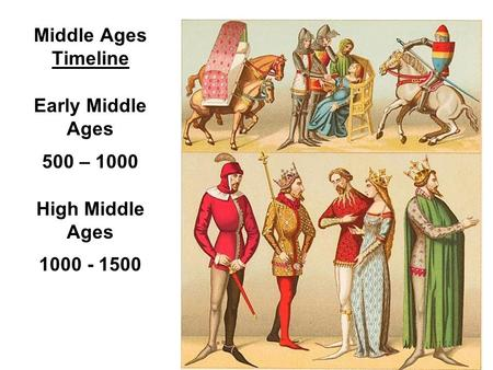 Middle Ages Timeline Early Middle Ages 500 – 1000 High Middle Ages 1000 - 1500.