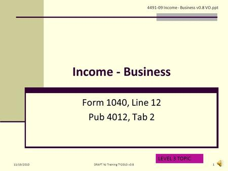 Income - Business Form 1040, Line 12 Pub 4012, Tab 2 LEVEL 3 TOPIC 4491-09 Income - Business v0.8 VO.ppt 11/19/20101DRAFT NJ Training TY2010 v0.8.