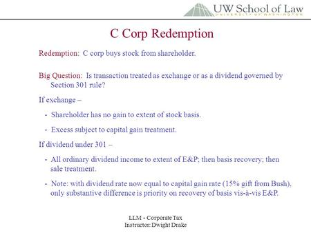 LLM - Corporate Tax Instructor: Dwight Drake C Corp Redemption Redemption: C corp buys stock from shareholder. Big Question: Is transaction treated as.