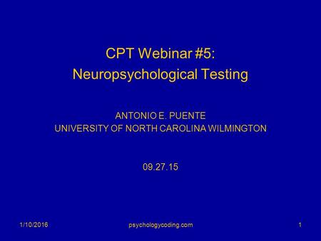 CPT Webinar #5: Neuropsychological Testing ANTONIO E. PUENTE UNIVERSITY OF NORTH CAROLINA WILMINGTON 09.27.15 1/10/20161psychologycoding.com.
