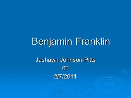 Benjamin Franklin Jashawn Johnson-Pitts 6 th 2/7/2011.