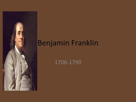 Benjamin Franklin 1706-1790. Basic Information Born on January 7 th 1706. Philadelphia, Pennsylvania. Died April 17 th 1790. He was an American statesman.