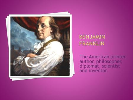 The American printer, author, philosopher, diplomat, scientist and inventor.