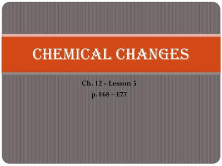 Ch. 12 - Lesson 5 p. E68 – E77 Chemical Changes. Physical change - When matter changes in size, shape, or state without changing what it is.