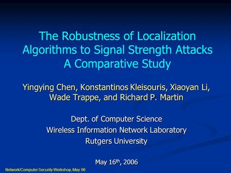 Network/Computer Security Workshop, May 06 The Robustness of Localization Algorithms to Signal Strength Attacks A Comparative Study Yingying Chen, Konstantinos.