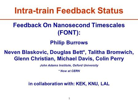 1 Feedback On Nanosecond Timescales (FONT): Philip Burrows Neven Blaskovic, Douglas Bett*, Talitha Bromwich, Glenn Christian, Michael Davis, Colin Perry.